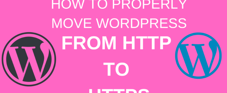HOW TO PROPERLY MOVE WORDPRESS FROM HTTP TO HTTPS