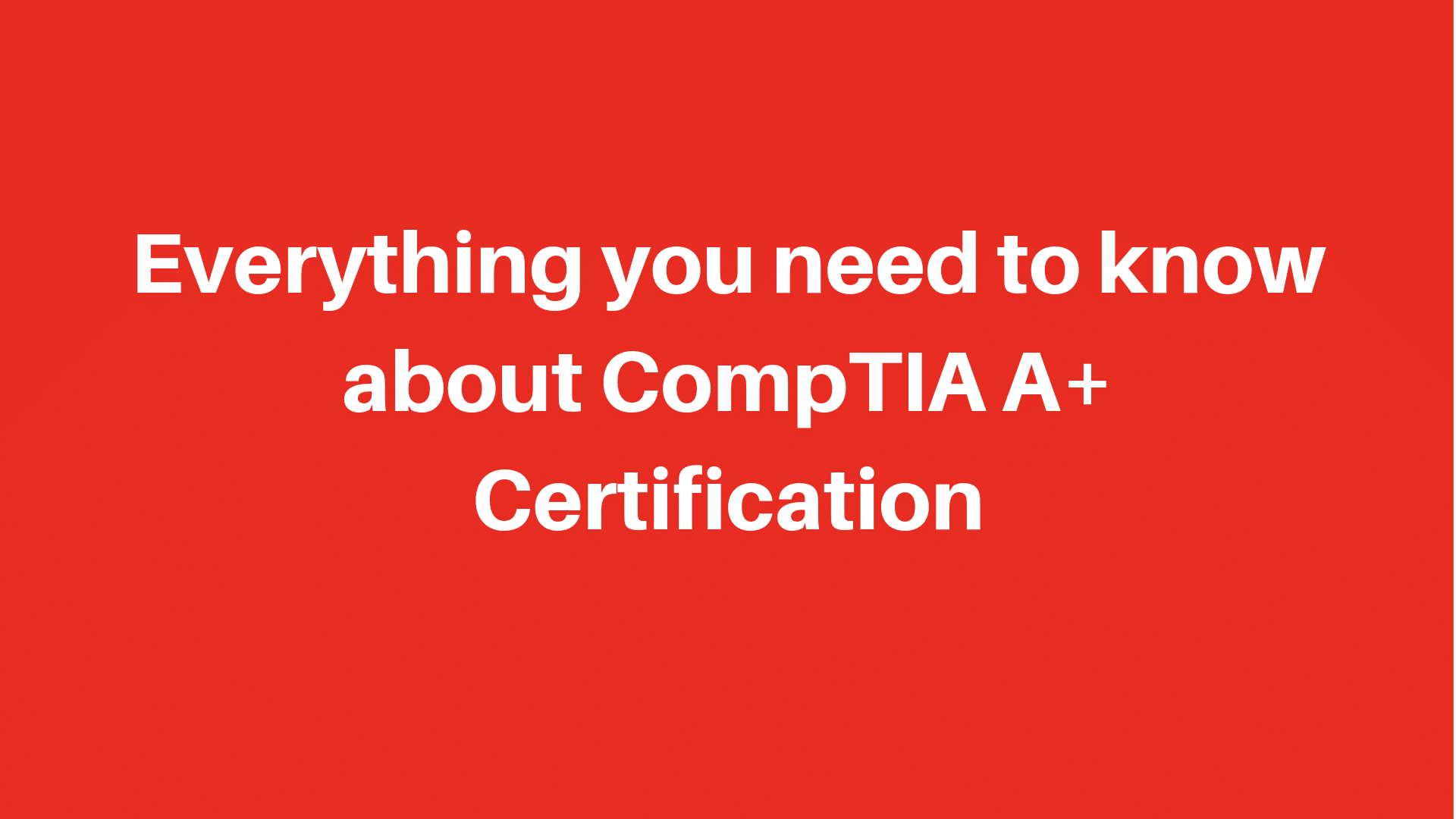 Everything You need to know about CompTIA A+ Certification