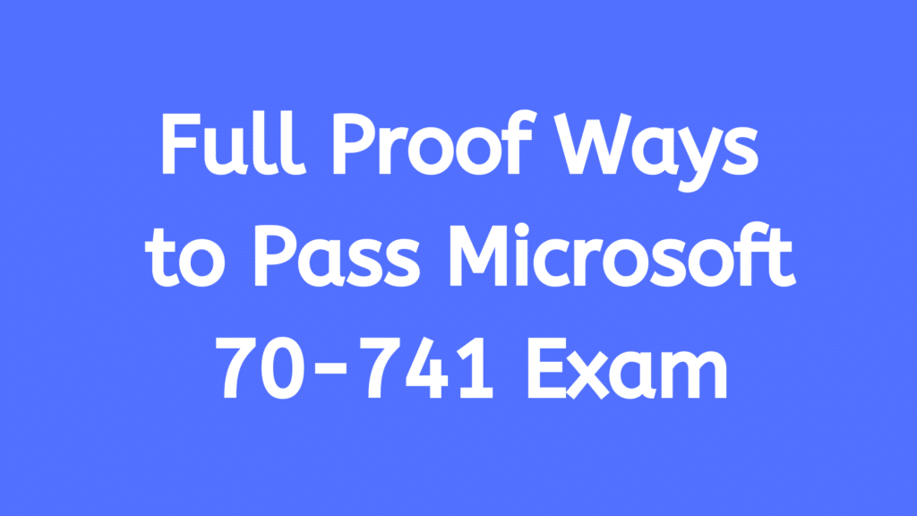 Full Proof Ways to Pass Microsoft 70-741 Exam